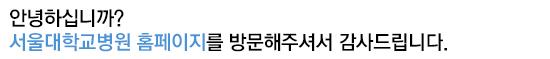 안녕하십니까.  서울대학교병원 홈페이지를 방문해주셔서 감사드립니다.