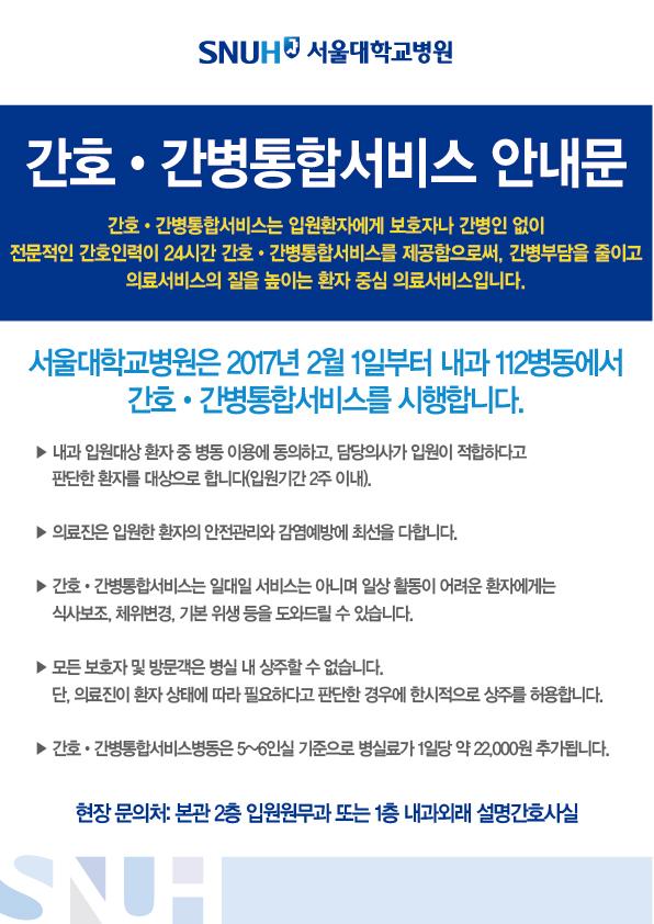 간호ㆍ간병통합서비스 안내문 간호ㆍ간병통합서비스는 입원환자에게 보호자나 간병인 없이 전문적인 간호인력이 24시간 간호ㆍ간병통합서비스를 제공함으로써, 간병부담을 줄이고 의료서비스의 질을 높이는 환자 중심 의료서비스입니다. 서울대학교병원은 2017년 2월 1일부터 내과 112병동에서 간호ㆍ간병통합서비스를 시행합니다. ▶ 내과 입원대상 환자 중 병동 이용에 동의하고, 담당의사가 입원이 적합하다고 판단한 환자를 대상으로 합니다(입원기간 2주 이내). ▶ 의료진은 입원한 환자의 안전관리와 감염예방에 최선을 다합니다. ▶ 간호ㆍ간병통합서비스는 일대일 서비스는 아니며 일상 활동이 어려운 환자에게는 식사보조, 체위변경, 기본 위생 등을 도와드릴 수 있습니다. ▶ 모든 보호자 및 방문객은 병실 내 상주할 수 없습니다. 단, 의료진이 환자 상태에 따라 필요하다고 판단한 경우에 한시적으로 상주를 허용합니다. ▶ 간호ㆍ간병통합서비스병동은 5~6인실 기준으로 병실료가 1일당 약 22,000원 추가됩니다. 현장 문의처: 본관 2층 입원원무과 또는 1층 내과외래 설명간호사실