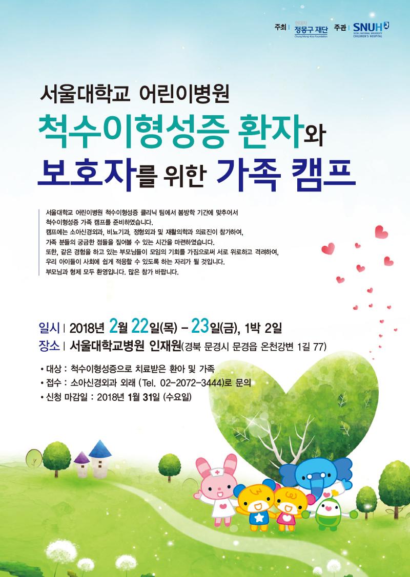 서울대학교 어린이병원 척수이형성증 클리닉 팀에서 봄방학 기간에 맞추어서 척수이형성증 가족 캠프를 준비하였습니다.  캠프에는 소아신경외과, 비뇨기과, 정형외과 및 재활의학과 의료진이 참가하여, 가족 분들의 궁금한 점들을 짚어볼 수 있는 시간을 마련하였습니다.  또한, 같은 경험을 하고 있는 부모님들이 모임의 기회를 가짐으로써 서로 위로하고 격려하여, 우리 아이들이 사회에 쉽게 적응할 수 있도록 하는 자리가 될 것입니다.  부모님과 형제 모두 환영입니다. 많은 참가 바랍니다.   일시|2018년 2월 22일(목) - 23일(금), 1박 2일  장소|서울대학교병원 인재원(경북 문경시 문경읍 온천강변 1길 77)  대상 : 척수이형성증으로 치료받은 환아 및 가족 접수 : 소아신경외과 외래 (Tel. 02-2072-3444)로 문의 신청 마감일 : 2018년 1월 31일 (수요일)