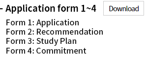 Application forms 1~4 : Form 1: Application Form 2: Recommendation Form 3: Study Plan Form 4: Commitment