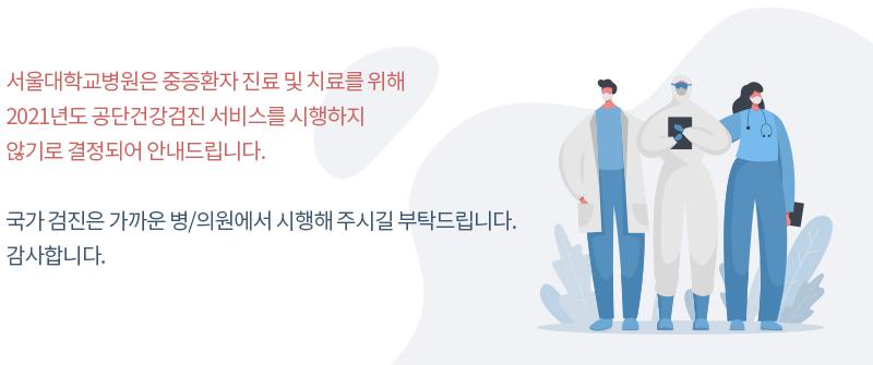 서울대학교병원은 중증환자 진료 및 치료를 위해 2021년도 공단건강검진 서비스를 시행하지 않기로 결정되어 안내드립니다. 국가 검진은 가까운 병/의원에서 시행해 주시길 부탁드립니다. 감사합니다.
